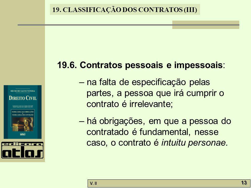 V. II 13 19. CLASSIFICAÇÃO DOS CONTRATOS (III) 19.6. Contratos pessoais e impessoais: – na falta de especificação pelas partes, a pessoa que irá cumpr