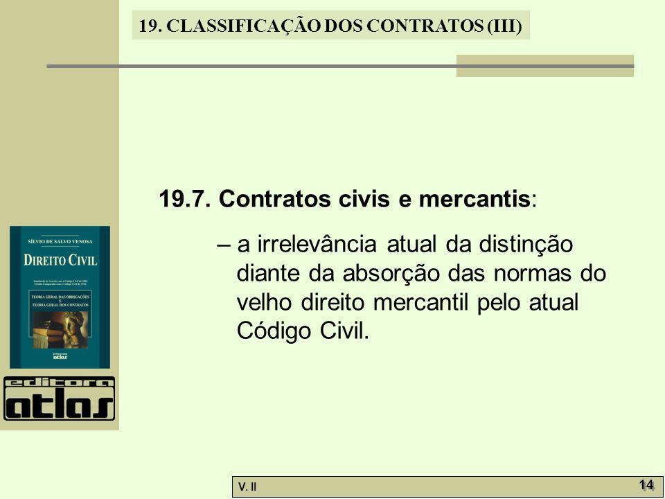 V. II 14 19. CLASSIFICAÇÃO DOS CONTRATOS (III) 19.7. Contratos civis e mercantis: – a irrelevância atual da distinção diante da absorção das normas do