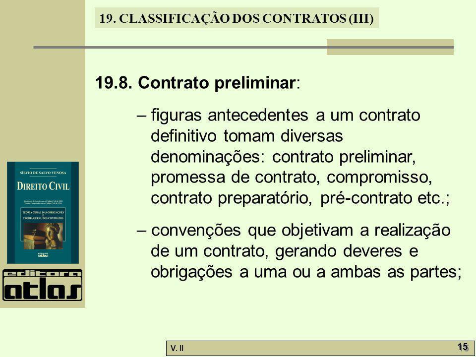 V. II 15 19. CLASSIFICAÇÃO DOS CONTRATOS (III) 19.8. Contrato preliminar: – figuras antecedentes a um contrato definitivo tomam diversas denominações:
