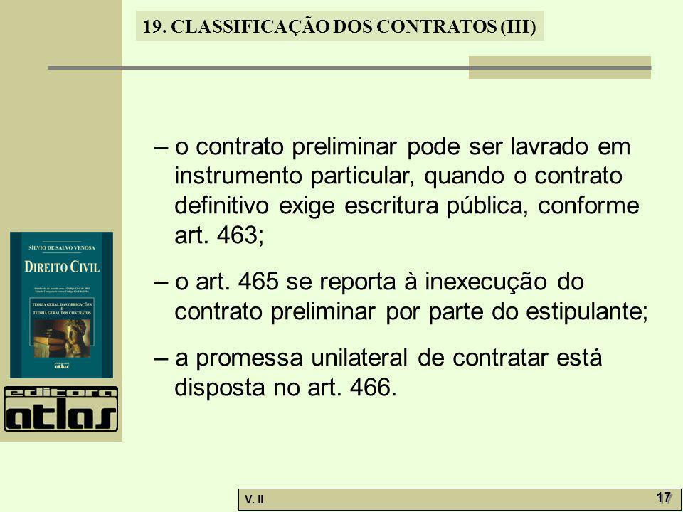 V. II 17 19. CLASSIFICAÇÃO DOS CONTRATOS (III) – o contrato preliminar pode ser lavrado em instrumento particular, quando o contrato definitivo exige