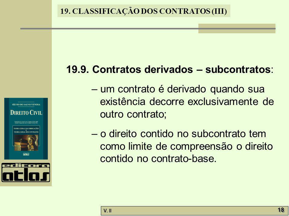 V. II 18 19. CLASSIFICAÇÃO DOS CONTRATOS (III) 19.9. Contratos derivados – subcontratos: – um contrato é derivado quando sua existência decorre exclus