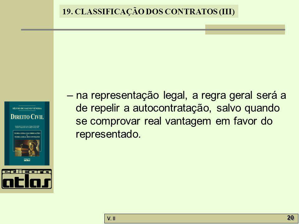 V. II 20 19. CLASSIFICAÇÃO DOS CONTRATOS (III) – na representação legal, a regra geral será a de repelir a autocontratação, salvo quando se comprovar