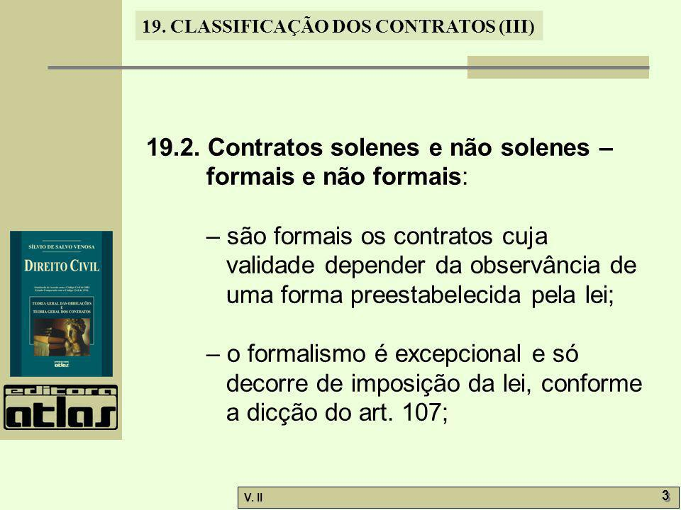 V. II 3 3 19. CLASSIFICAÇÃO DOS CONTRATOS (III) 19.2. Contratos solenes e não solenes – formais e não formais: – são formais os contratos cuja validad