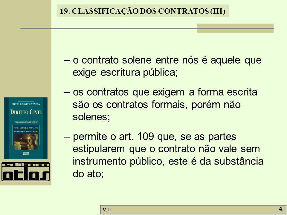 V. II 4 4 19. CLASSIFICAÇÃO DOS CONTRATOS (III) – o contrato solene entre nós é aquele que exige escritura pública; – os contratos que exigem a forma