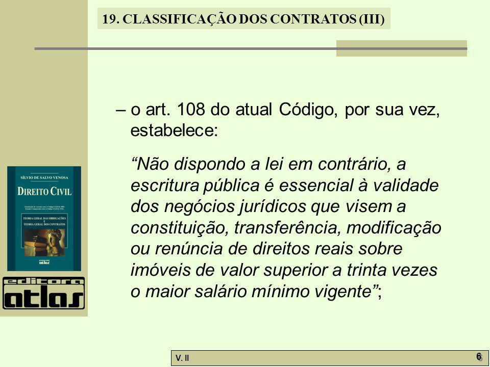 V. II 6 6 19. CLASSIFICAÇÃO DOS CONTRATOS (III) – o art. 108 do atual Código, por sua vez, estabelece: Não dispondo a lei em contrário, a escritura pú