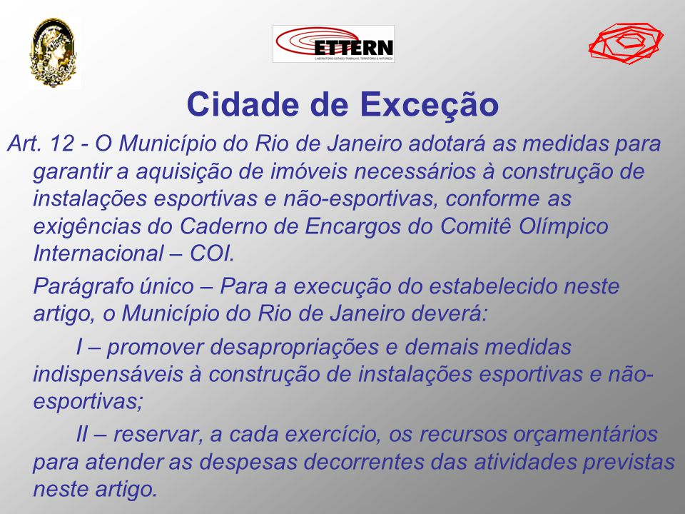 Cidade de Exceção Art. 12 - O Município do Rio de Janeiro adotará as medidas para garantir a aquisição de imóveis necessários à construção de instalaç