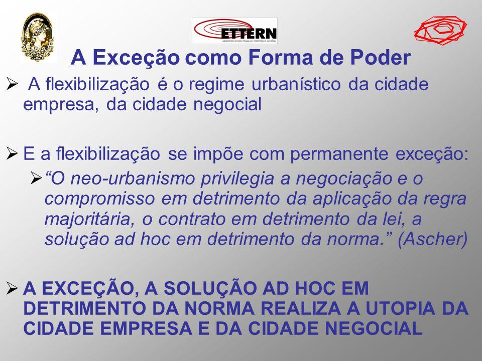 A Exceção como Forma de Poder A flexibilização é o regime urbanístico da cidade empresa, da cidade negocial E a flexibilização se impõe com permanente