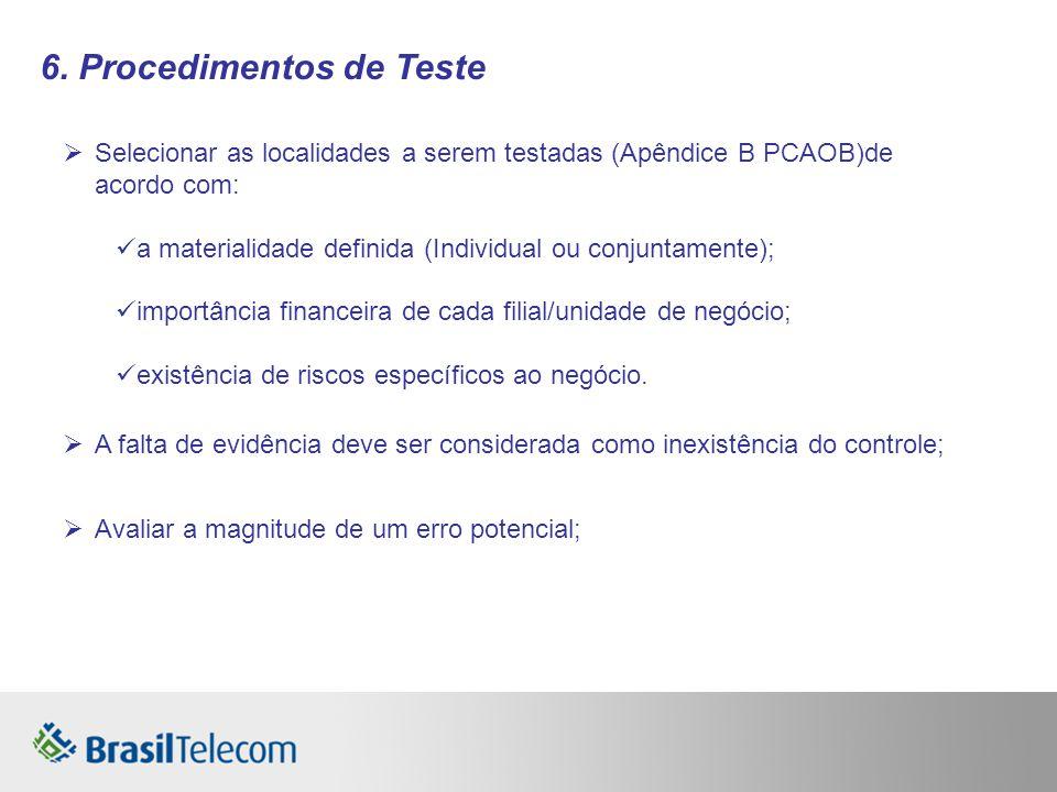 6. Procedimentos de Teste Selecionar as localidades a serem testadas (Apêndice B PCAOB)de acordo com: a materialidade definida (Individual ou conjunta