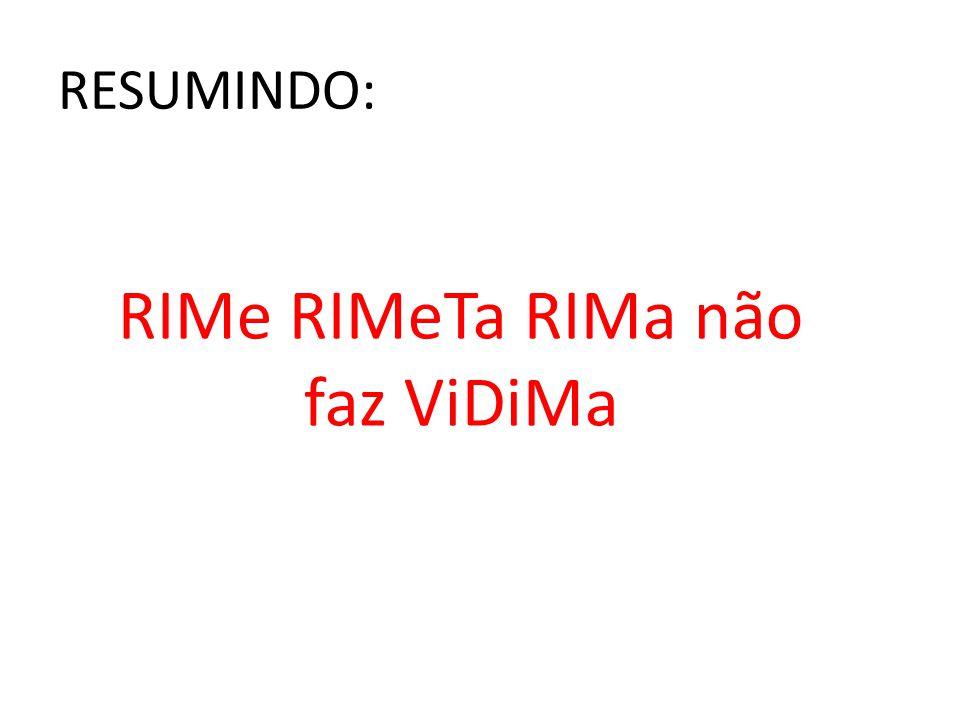 RESUMINDO: RIMe RIMeTa RIMa não faz ViDiMa