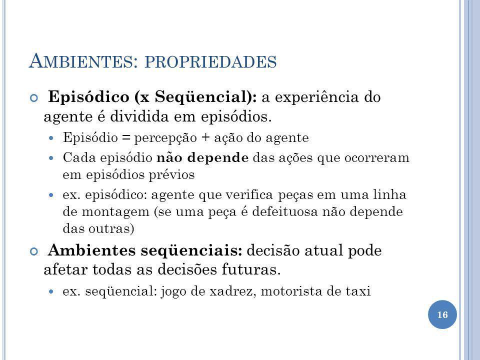 A MBIENTES : PROPRIEDADES Episódico (x Seqüencial): a experiência do agente é dividida em episódios. Episódio = percepção + ação do agente Cada episód
