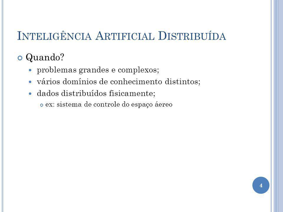I NTELIGÊNCIA A RTIFICIAL D ISTRIBUÍDA Quando? problemas grandes e complexos; vários domínios de conhecimento distintos; dados distribuídos fisicament
