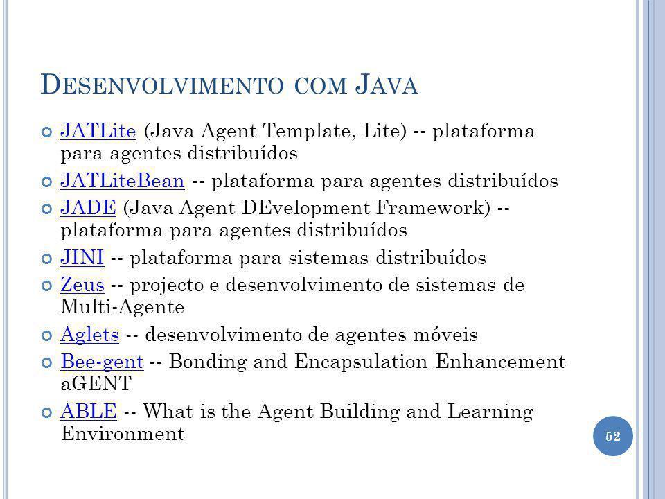 D ESENVOLVIMENTO COM J AVA JATLite (Java Agent Template, Lite) -- plataforma para agentes distribuídos JATLite JATLiteBean -- plataforma para agentes distribuídos JATLiteBean JADE (Java Agent DEvelopment Framework) -- plataforma para agentes distribuídos JADE JINI -- plataforma para sistemas distribuídos JINI Zeus -- projecto e desenvolvimento de sistemas de Multi-Agente Zeus Aglets -- desenvolvimento de agentes móveis Aglets Bee-gent -- Bonding and Encapsulation Enhancement aGENT Bee-gent ABLE -- What is the Agent Building and Learning Environment ABLE 52