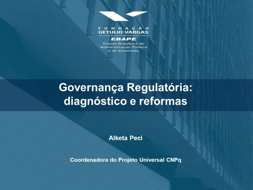 Governança Regulatória: diagnóstico e reformas Alketa Peci Coordenadora do Projeto Universal CNPq