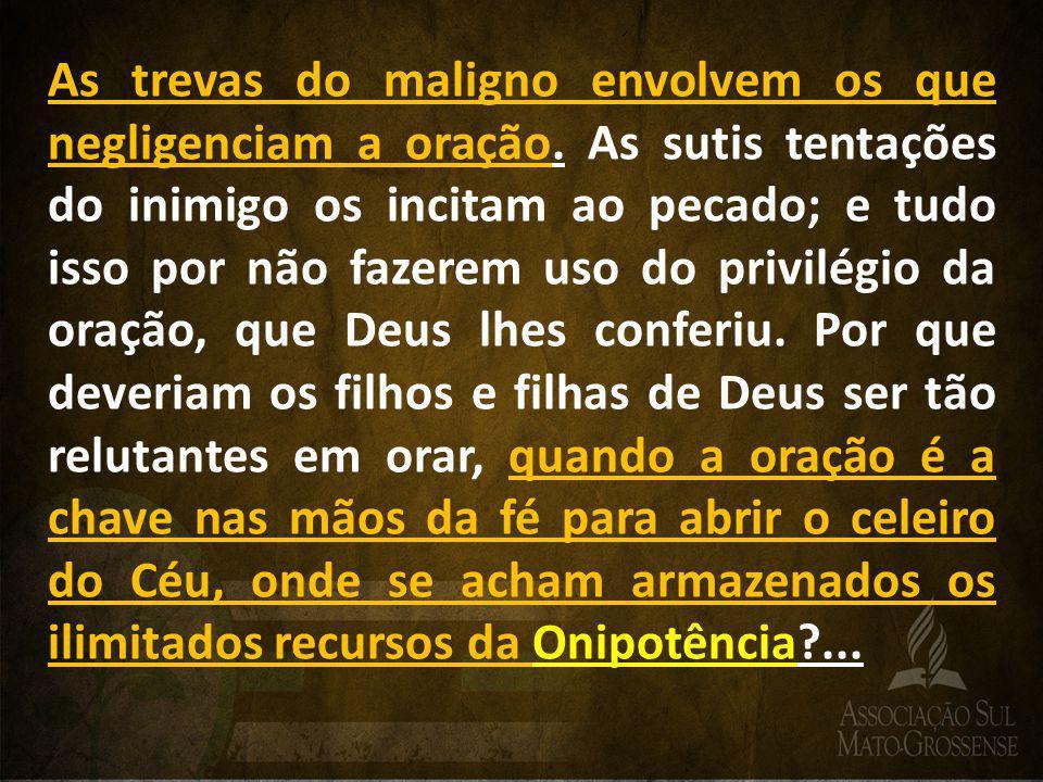 As trevas do maligno envolvem os que negligenciam a oração. As sutis tentações do inimigo os incitam ao pecado; e tudo isso por não fazerem uso do pri