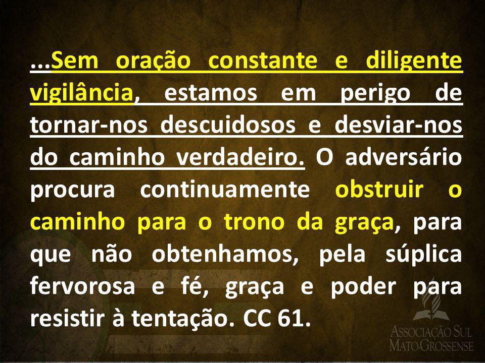 ...Sem oração constante e diligente vigilância, estamos em perigo de tornar-nos descuidosos e desviar-nos do caminho verdadeiro. O adversário procura