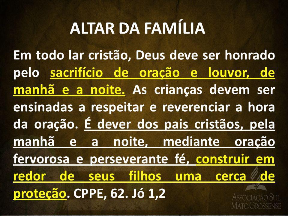 ALTAR DA FAMÍLIA Em todo lar cristão, Deus deve ser honrado pelo sacrifício de oração e louvor, de manhã e a noite. As crianças devem ser ensinadas a