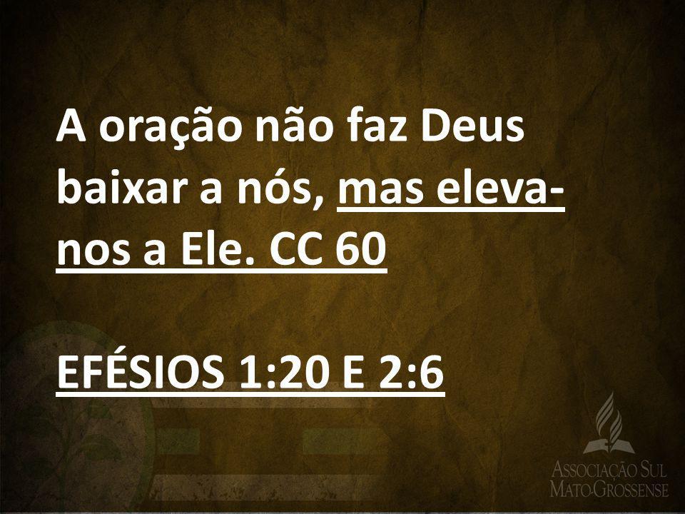 A oração não faz Deus baixar a nós, mas eleva- nos a Ele. CC 60 EFÉSIOS 1:20 E 2:6