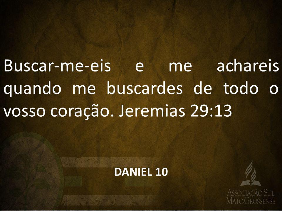 Buscar-me-eis e me achareis quando me buscardes de todo o vosso coração. Jeremias 29:13 DANIEL 10