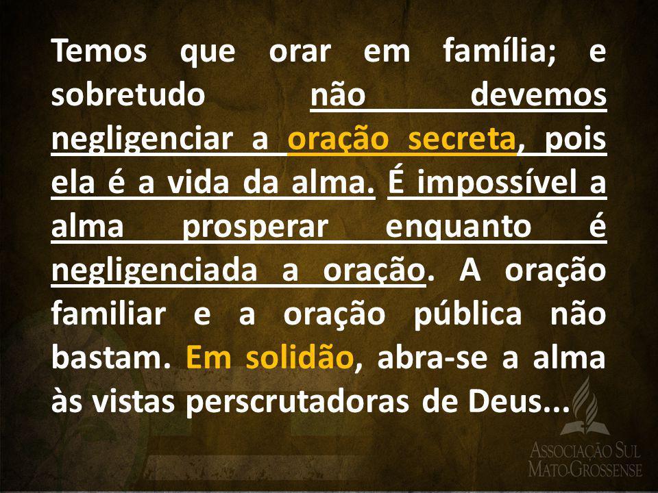Temos que orar em família; e sobretudo não devemos negligenciar a oração secreta, pois ela é a vida da alma. É impossível a alma prosperar enquanto é