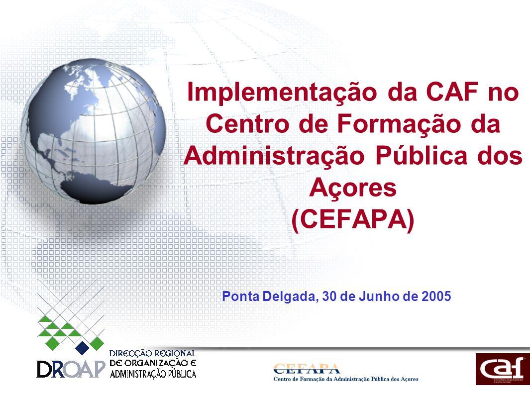 Implementação da CAF no Centro de Formação da Administração Pública dos Açores (CEFAPA) Ponta Delgada, 30 de Junho de 2005