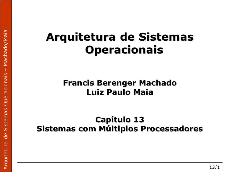 Arquitetura de Sistemas Operacionais – Machado/Maia 13/1 Arquitetura de Sistemas Operacionais Francis Berenger Machado Luiz Paulo Maia Capítulo 13 Sistemas com Múltiplos Processadores