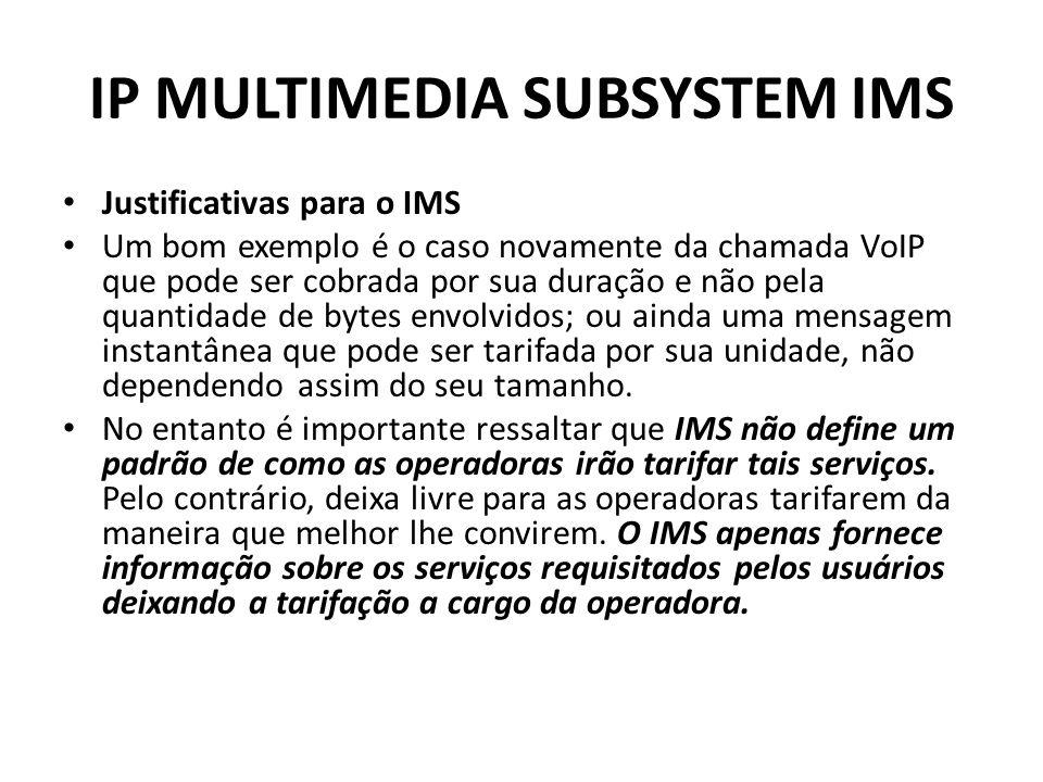 IP MULTIMEDIA SUBSYSTEM IMS Justificativas para o IMS Um bom exemplo é o caso novamente da chamada VoIP que pode ser cobrada por sua duração e não pela quantidade de bytes envolvidos; ou ainda uma mensagem instantânea que pode ser tarifada por sua unidade, não dependendo assim do seu tamanho.