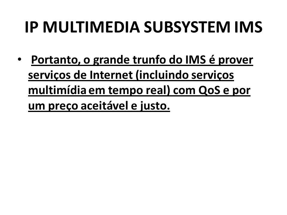 IP MULTIMEDIA SUBSYSTEM IMS Portanto, o grande trunfo do IMS é prover serviços de Internet (incluindo serviços multimídia em tempo real) com QoS e por