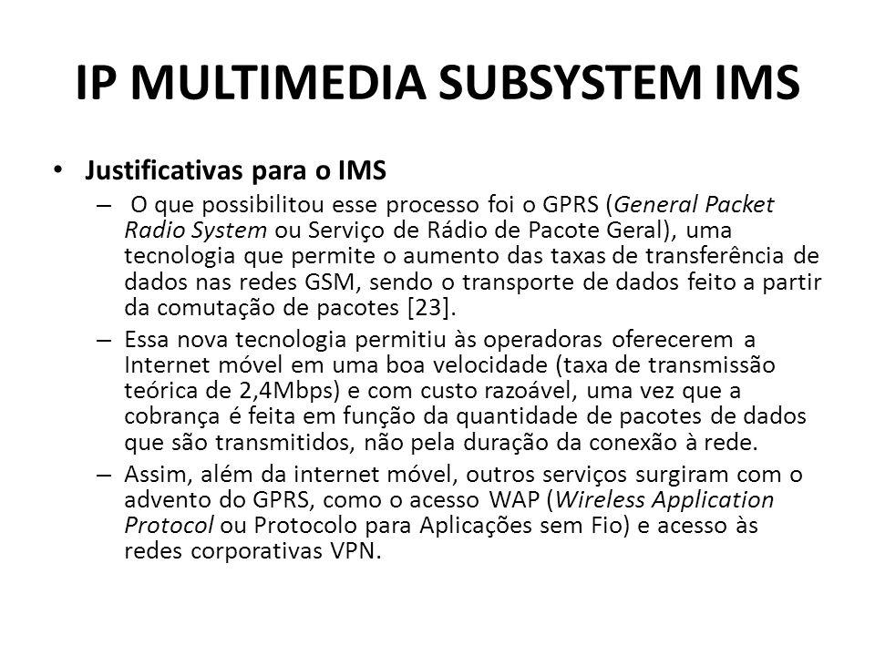 IP MULTIMEDIA SUBSYSTEM IMS Justificativas para o IMS – O que possibilitou esse processo foi o GPRS (General Packet Radio System ou Serviço de Rádio de Pacote Geral), uma tecnologia que permite o aumento das taxas de transferência de dados nas redes GSM, sendo o transporte de dados feito a partir da comutação de pacotes [23].