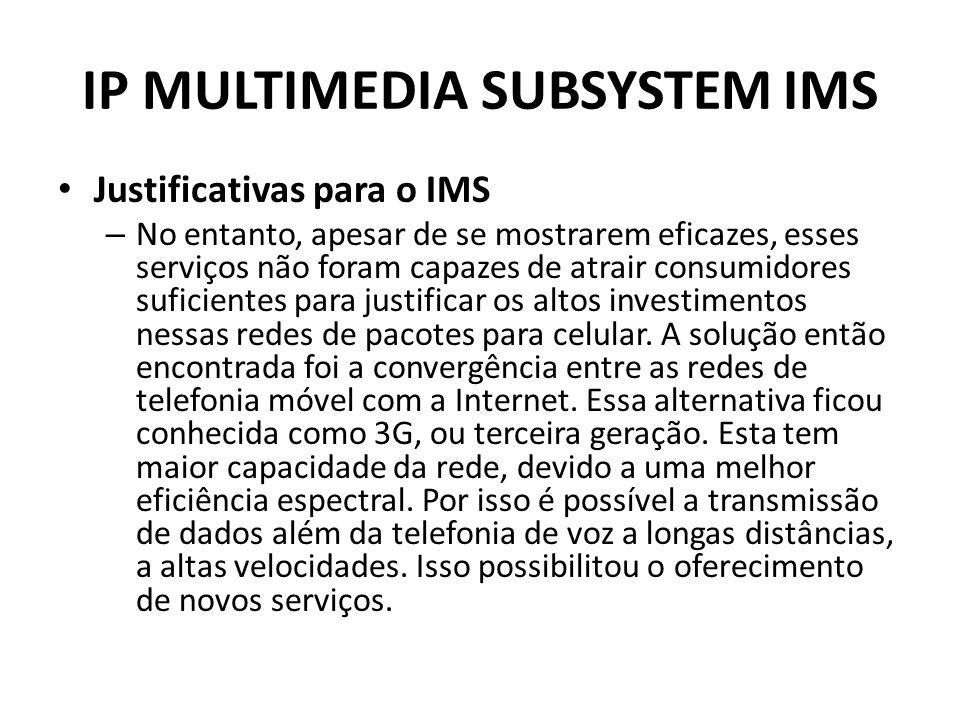IP MULTIMEDIA SUBSYSTEM IMS Justificativas para o IMS – No entanto, apesar de se mostrarem eficazes, esses serviços não foram capazes de atrair consumidores suficientes para justificar os altos investimentos nessas redes de pacotes para celular.