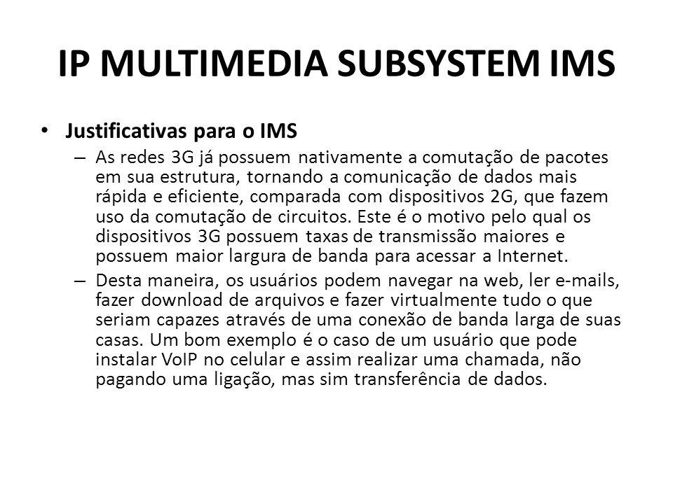 IP MULTIMEDIA SUBSYSTEM IMS Justificativas para o IMS – As redes 3G já possuem nativamente a comutação de pacotes em sua estrutura, tornando a comunicação de dados mais rápida e eficiente, comparada com dispositivos 2G, que fazem uso da comutação de circuitos.