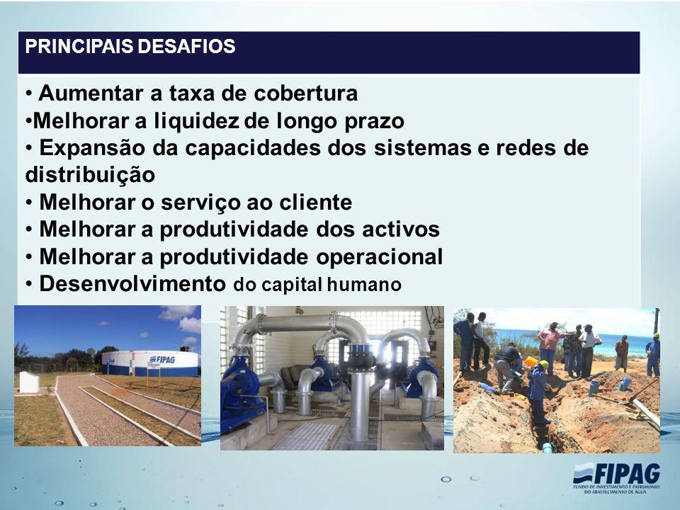PRINCIPAIS DESAFIOS Aumentar a taxa de cobertura Melhorar a liquidez de longo prazo Expansão da capacidades dos sistemas e redes de distribuição Melho