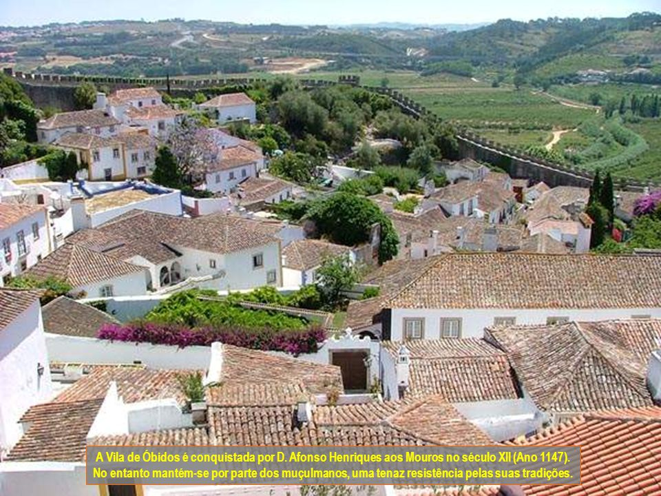 A Vila de Óbidos é conquistada por D.Afonso Henriques aos Mouros no século XII (Ano 1147).
