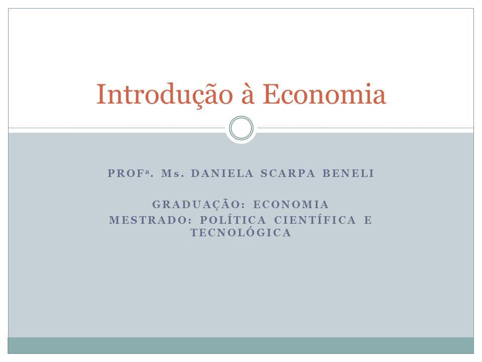 PROF a. Ms. DANIELA SCARPA BENELI GRADUAÇÃO: ECONOMIA MESTRADO: POLÍTICA CIENTÍFICA E TECNOLÓGICA Introdução à Economia