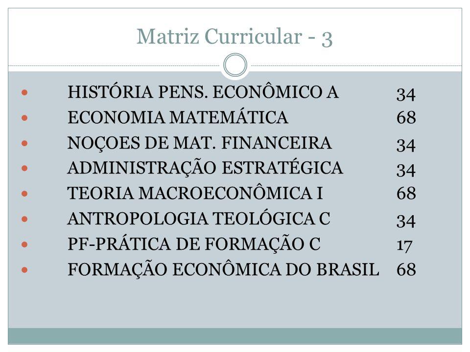Matriz Curricular - 3 HISTÓRIA PENS. ECONÔMICO A34 ECONOMIA MATEMÁTICA68 NOÇOES DE MAT. FINANCEIRA34 ADMINISTRAÇÃO ESTRATÉGICA34 TEORIA MACROECONÔMICA