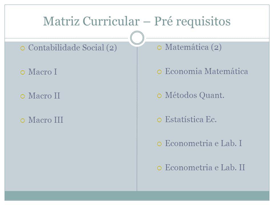Matriz Curricular – Pré requisitos Contabilidade Social (2) Macro I Macro II Macro III Matemática (2) Economia Matemática Métodos Quant. Estatística E