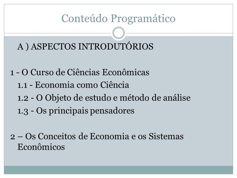 Conteúdo Programático A ) ASPECTOS INTRODUTÓRIOS 1 - O Curso de Ciências Econômicas 1.1 - Economia como Ciência 1.2 - O Objeto de estudo e método de a