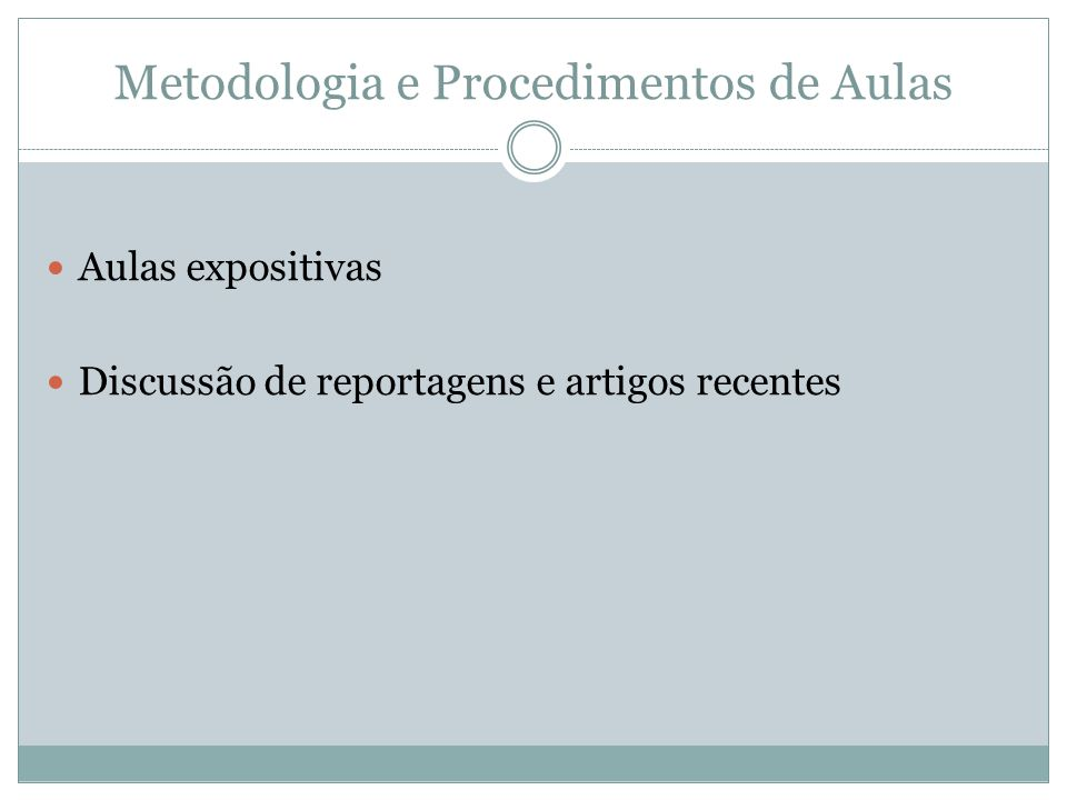 Metodologia e Procedimentos de Aulas Aulas expositivas Discussão de reportagens e artigos recentes