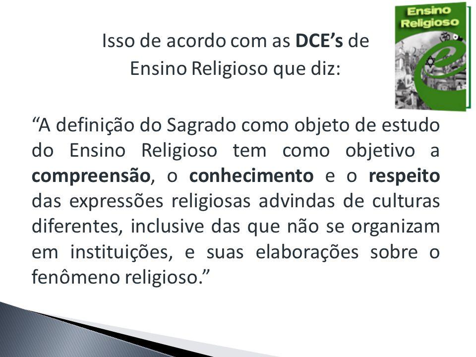 Isso de acordo com as DCEs de Ensino Religioso que diz: A definição do Sagrado como objeto de estudo do Ensino Religioso tem como objetivo a compreens