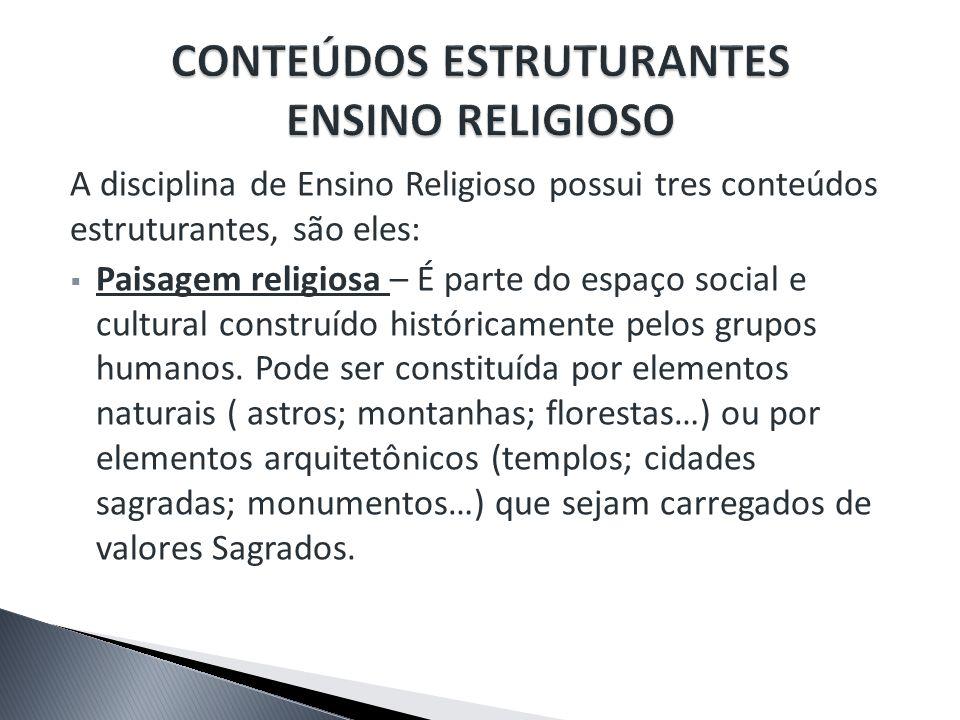 A disciplina de Ensino Religioso possui tres conteúdos estruturantes, são eles: Paisagem religiosa – É parte do espaço social e cultural construído hi