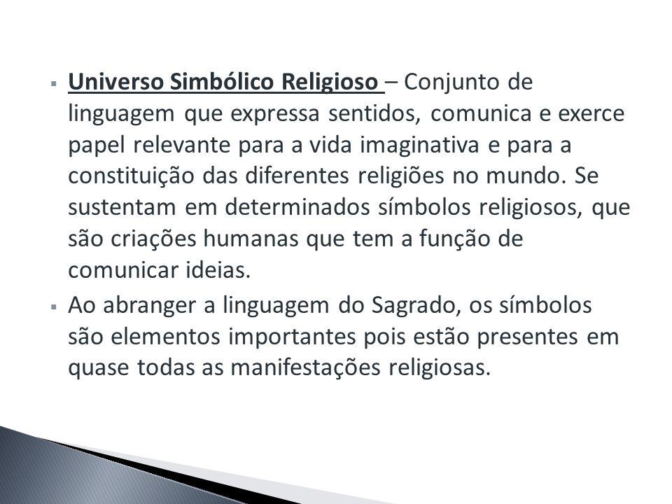 Universo Simbólico Religioso – Conjunto de linguagem que expressa sentidos, comunica e exerce papel relevante para a vida imaginativa e para a constit