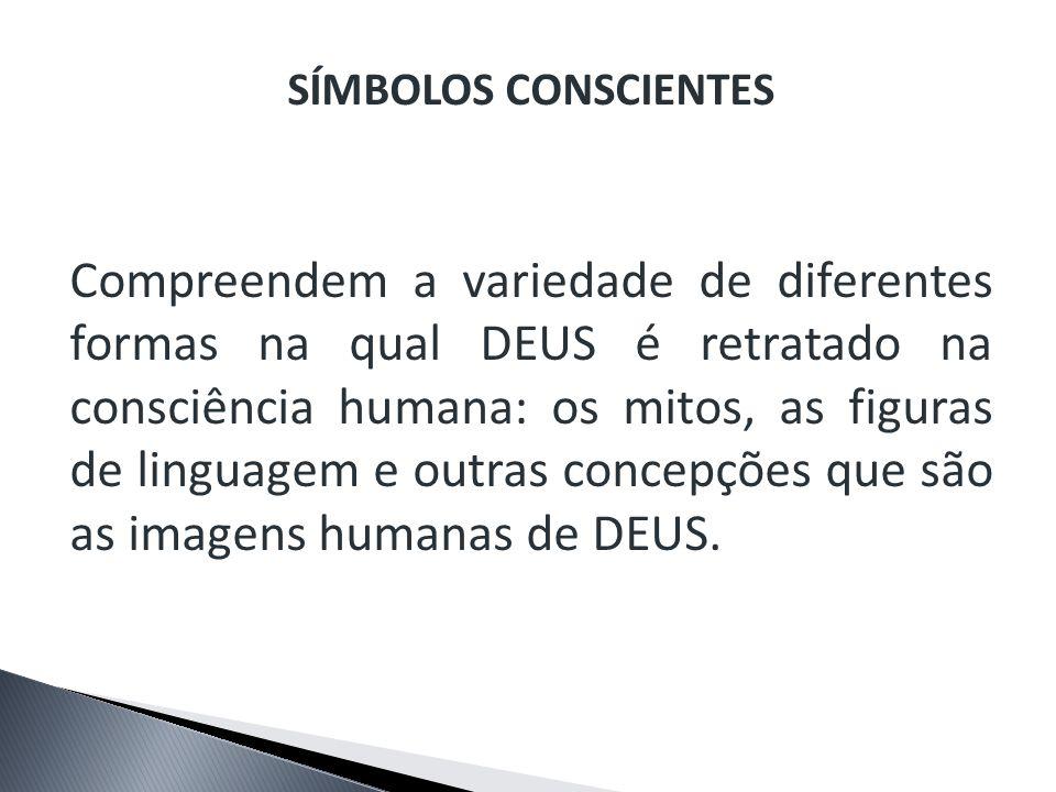 SÍMBOLOS CONSCIENTES Compreendem a variedade de diferentes formas na qual DEUS é retratado na consciência humana: os mitos, as figuras de linguagem e