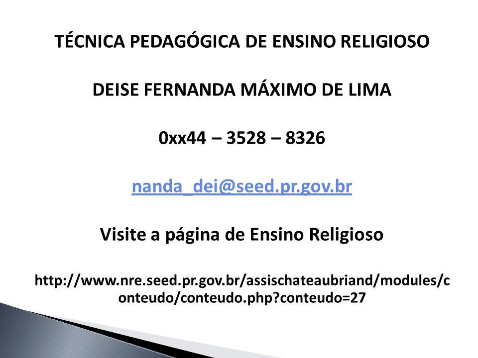 TÉCNICA PEDAGÓGICA DE ENSINO RELIGIOSO DEISE FERNANDA MÁXIMO DE LIMA 0xx44 – 3528 – 8326 nanda_dei@seed.pr.gov.br Visite a página de Ensino Religioso