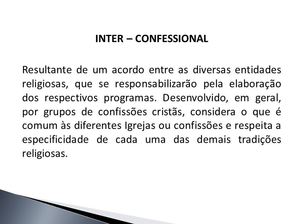INTER – CONFESSIONAL Resultante de um acordo entre as diversas entidades religiosas, que se responsabilizarão pela elaboração dos respectivos programa