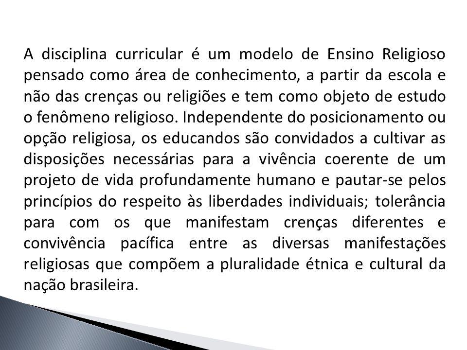 A disciplina curricular é um modelo de Ensino Religioso pensado como área de conhecimento, a partir da escola e não das crenças ou religiões e tem com
