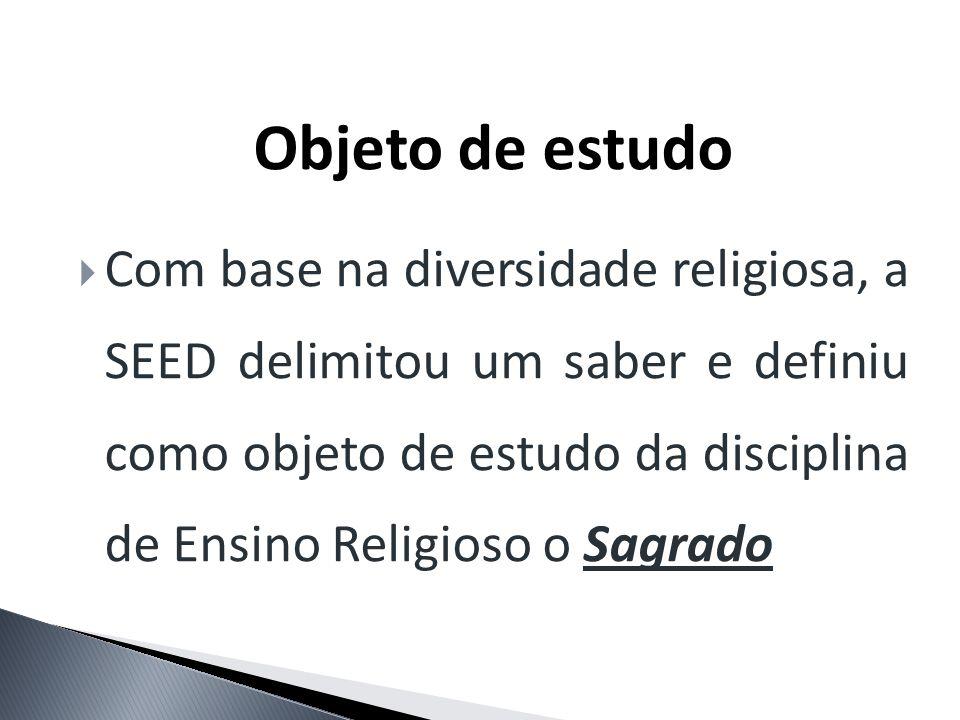 Objeto de estudo Com base na diversidade religiosa, a SEED delimitou um saber e definiu como objeto de estudo da disciplina de Ensino Religioso o Sagr