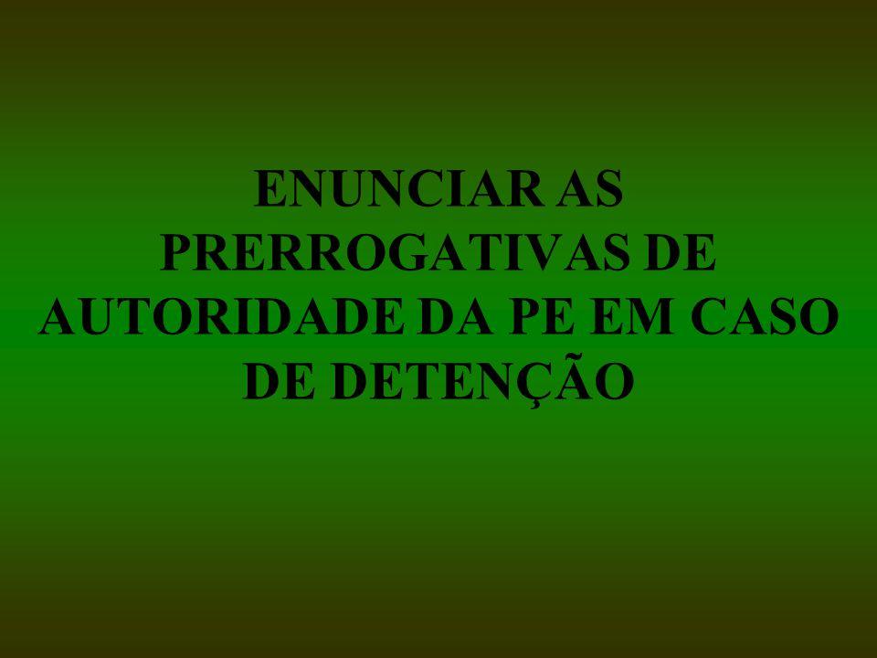 ENUNCIAR AS PRERROGATIVAS DE AUTORIDADE DA PE EM CASO DE DETENÇÃO