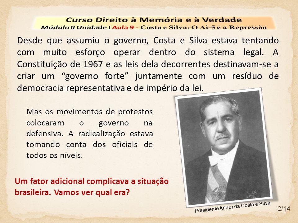 2/14 Desde que assumiu o governo, Costa e Silva estava tentando com muito esforço operar dentro do sistema legal. A Constituição de 1967 e as leis del