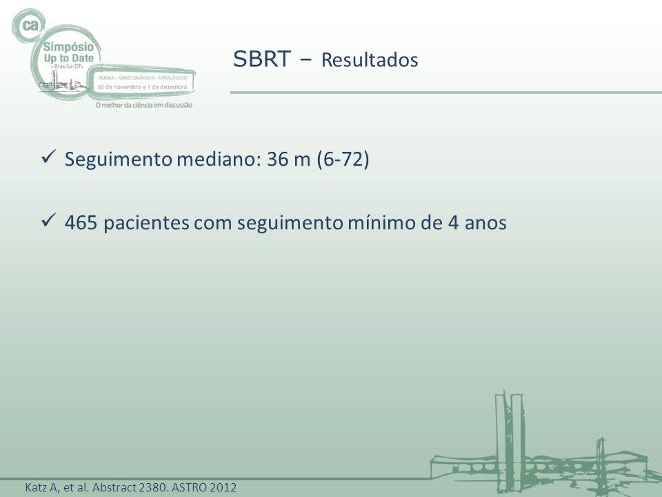 Seguimento mediano: 36 m (6-72) 465 pacientes com seguimento mínimo de 4 anos SBRT – Resultados Katz A, et al. Abstract 2380. ASTRO 2012