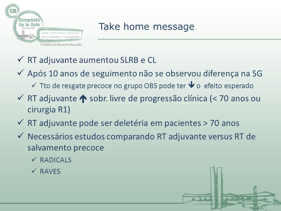 Take home message RT adjuvante aumentou SLRB e CL Após 10 anos de seguimento não se observou diferença na SG Tto de resgate precoce no grupo OBS pode