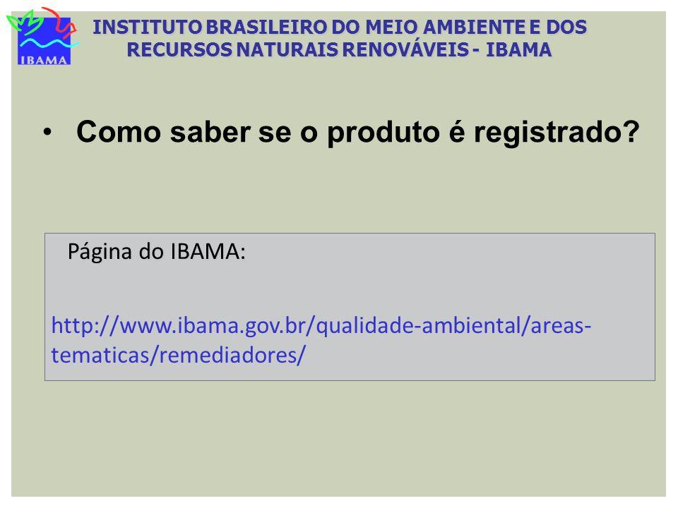 Como saber se o produto é registrado? Página do IBAMA: Página do IBAMA: http://www.ibama.gov.br/qualidade-ambiental/areas- tematicas/remediadores/ INS